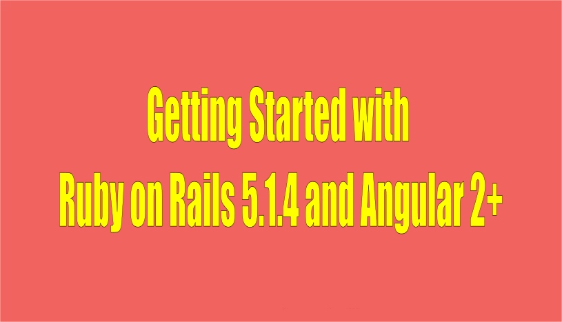 Getting Started with Ruby On Rails 5.x and Angular 2+ (currently Angular 4)