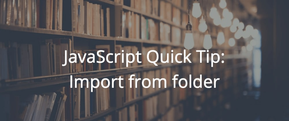 Cover image for JavaScript Quick Tip: Import from folder