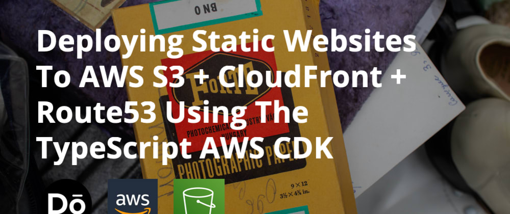 Cover image for Deploying Static Websites To AWS S3 + CloudFront + Route53 Using The TypeScript AWS CDK