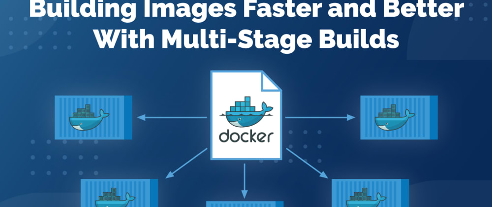 Cover image for Building Images Faster and Better With Multi-Stage Builds