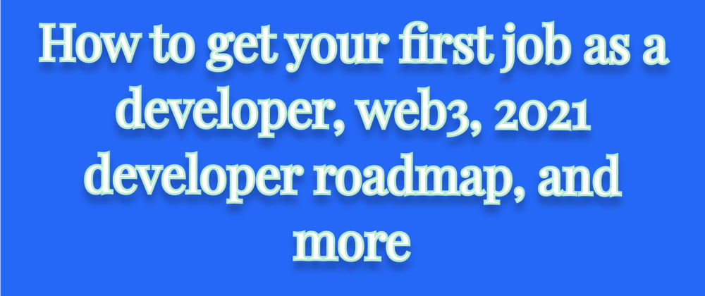 Cover image for How to get your first job as a developer, web3, 2021 developer roadmap, and more