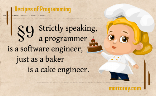 Rules of Programming §9 Strictly speaking, a programmer is a software engineer, just as a baker is a cake engineer.