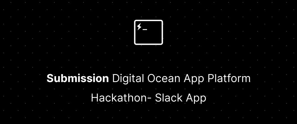 Cover image for Submission Digital Ocean App Platform Hackathon- Slack App