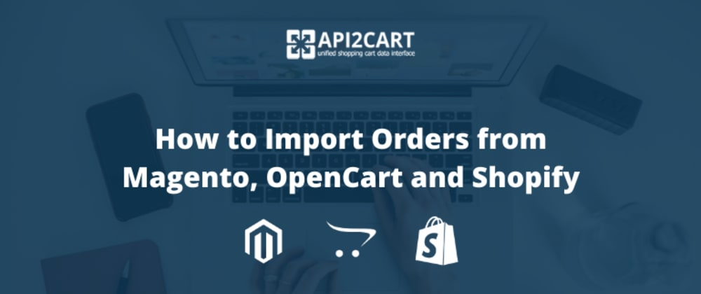 Cover image for How to Import Orders from Magento, OpenCart and Shopify