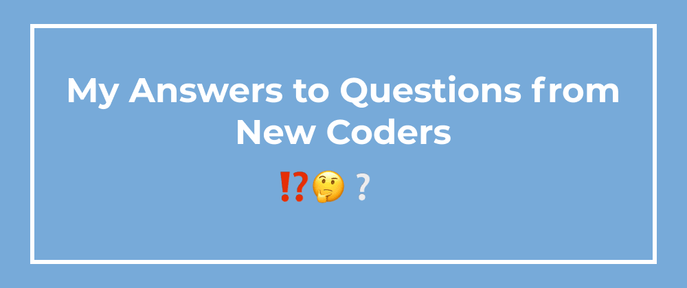 Cover image for My Answers to Questions from New Coders