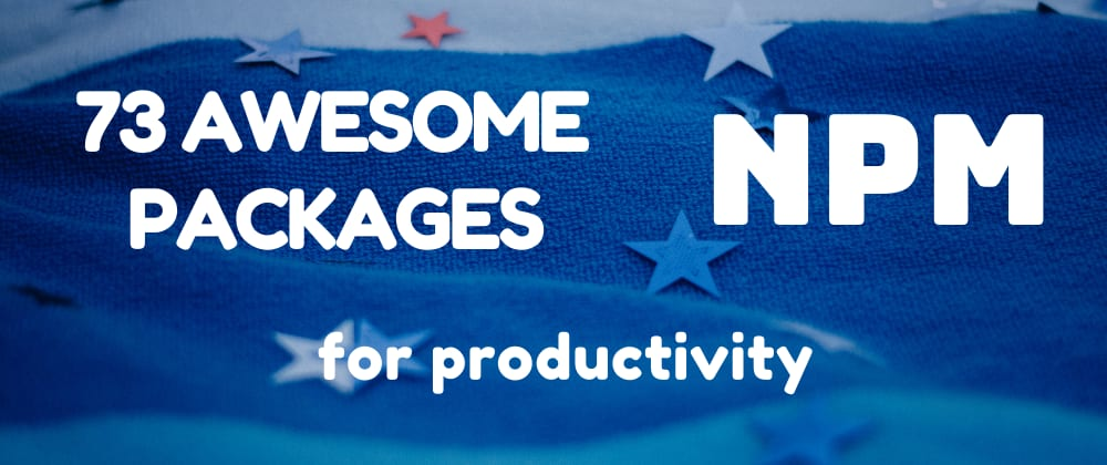 Cover image for 73 Awesome NPM Packages for Productivity 🚀🌱