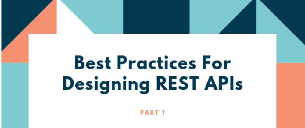 Cover image for Best Practices For Designing REST APIs (Part 1)