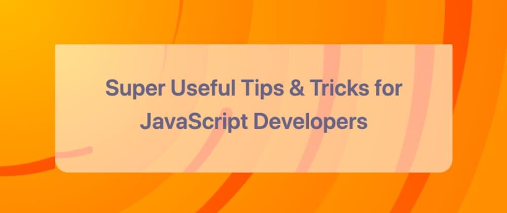 Cover image for Super Useful Tips & Tricks for JavaScript Developers