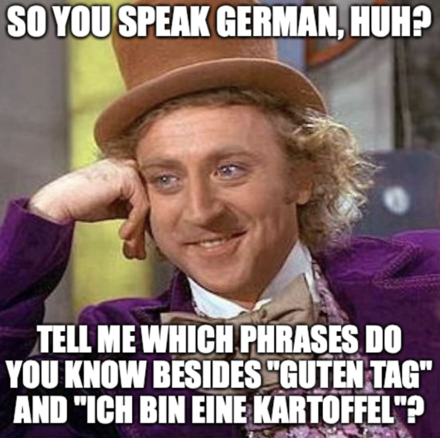 "So you speak German? Tell me which phrases do you know besides ""Guten tag"" and ""Ich bin eine Kartoffel""?"