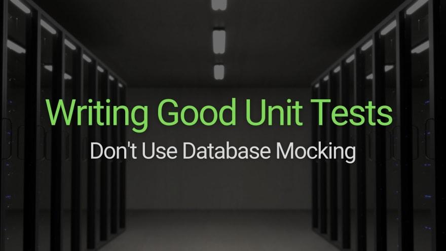 Writing Good Unit Tests; Don't Use Database Mocking