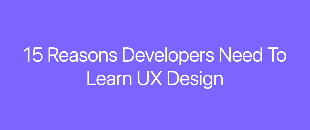 Cover image for 15 Reasons Developers Need To Learn UX Design