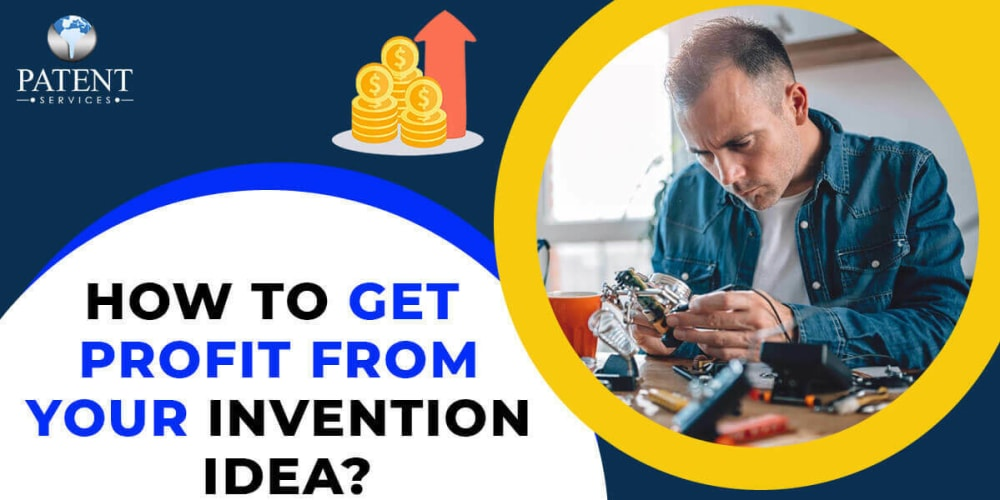 How to Make Money from Your Invention Idea: An Ultimate Guide