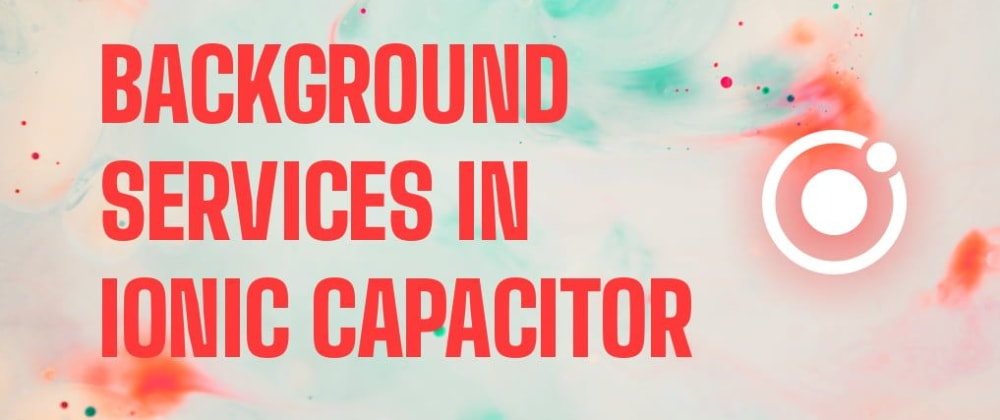 Cover image for Background Services in Ionic Capacitor