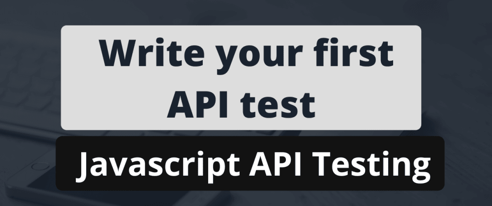 Cover image for Writing your first API Test using JavaScript