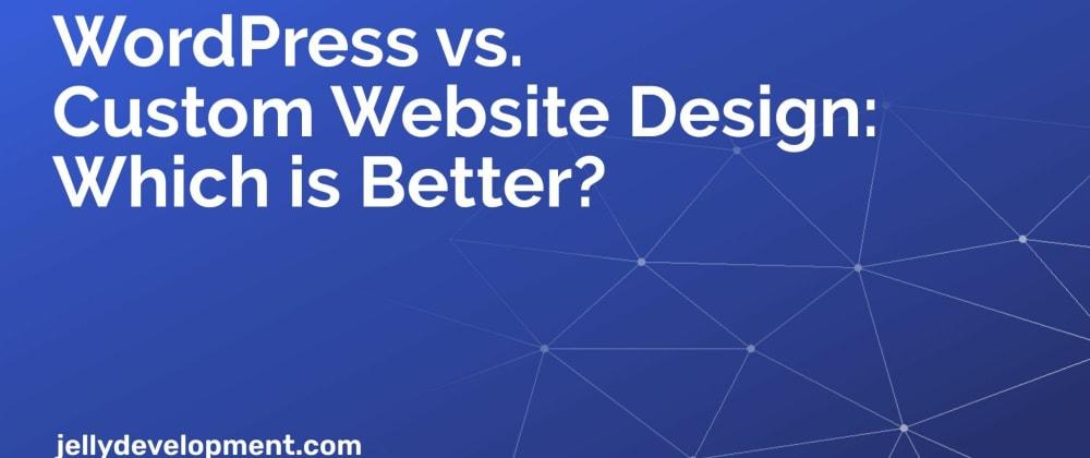 Cover image for WordPress vs. Custom Website Design: Which is Better?