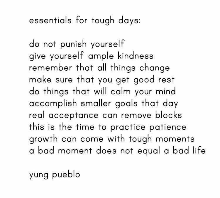 Quote by Yung pueblo on essentials for tough days: do not punish yourself. Give yourself ample kindness. Remember that all things change. Make sure that you get a good rest. Do things that will calm your mind. Accomplish smaller goals that day. Real acceptance can remove blocks. This is the time to practice patience. Growth can come with tough moments. a bad moment does not equal a bad life.