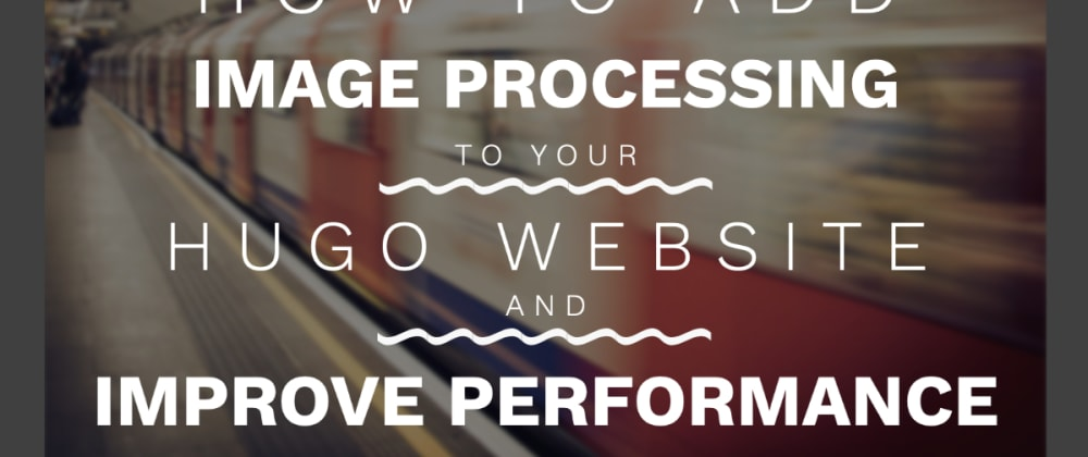 Cover image for How To Add Image Processing to Your Hugo Website and Improve Performance