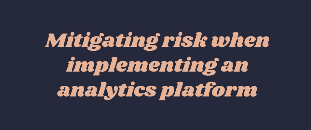 Cover image for Mitigating risk when implementing an analytics platform