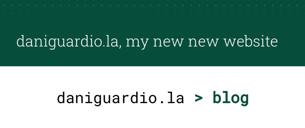 Cover image for daniguardio.la, my new new website