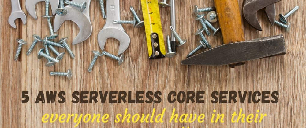 Cover image for 5 Serverless AWS Core Services Everyone Should Have in Their Starter Toolkit