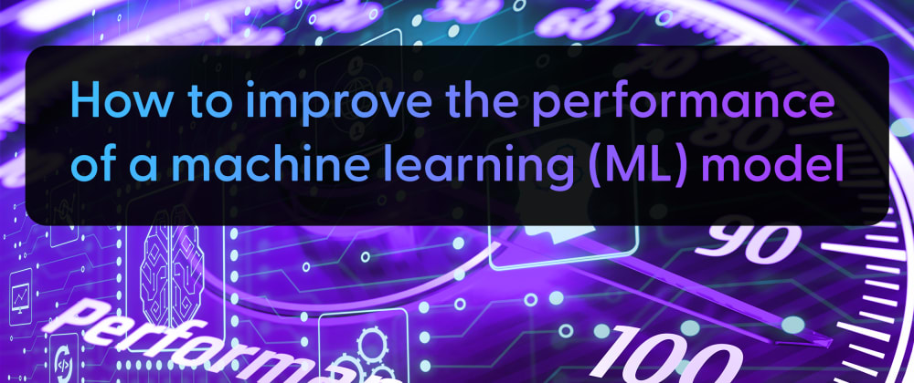 Cover image for How to improve the performance of a machine learning (ML) model