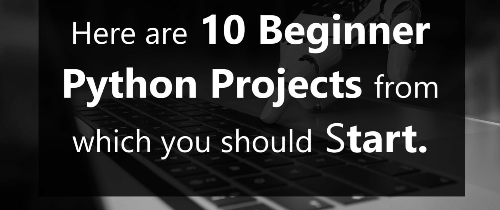 Cover image for Here are 10 Beginner Python Projects from which you should start.