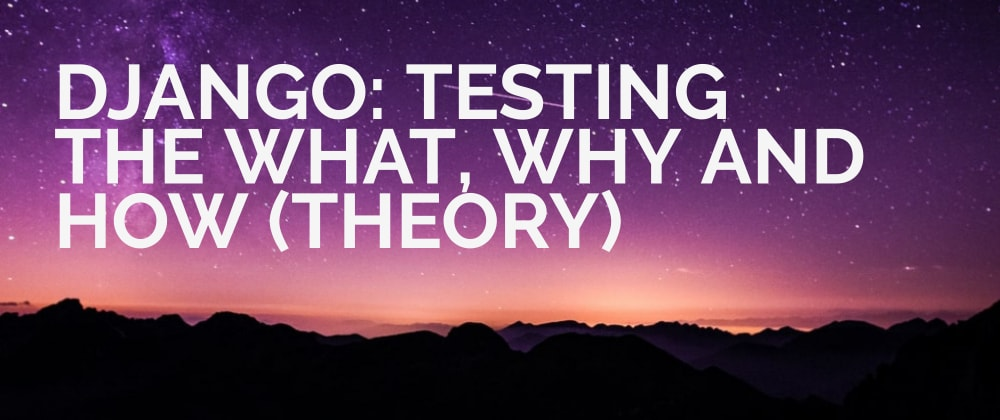 Cover image for Django: Testing The What, Why and How (Theory).