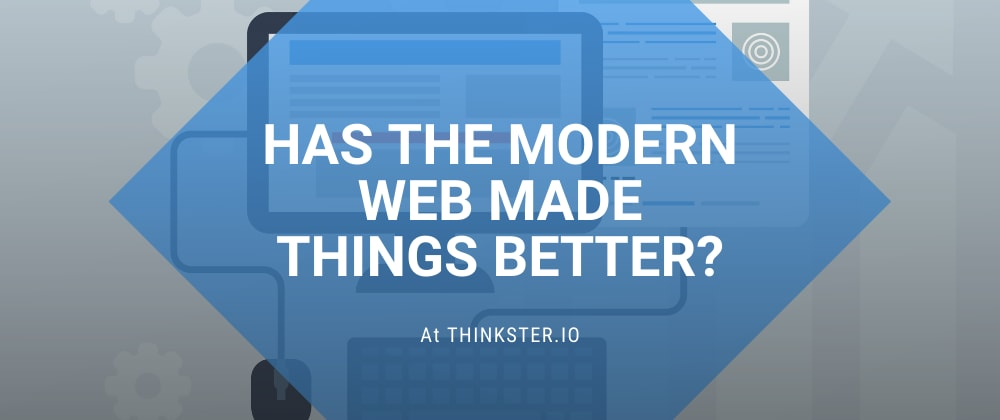 Cover image for Has The Modern Web Made Things Better?