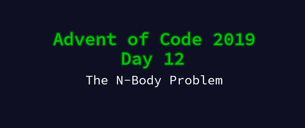 Cover image for Advent of Code 2019 Solution Megathread - Day 12: The N-Body Problem