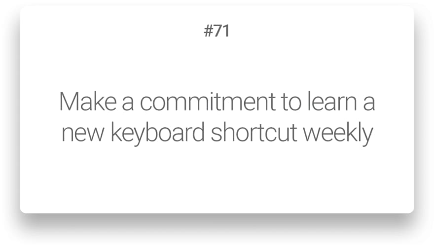 Make a commitment to learn a new keyboard shortcut weekly
