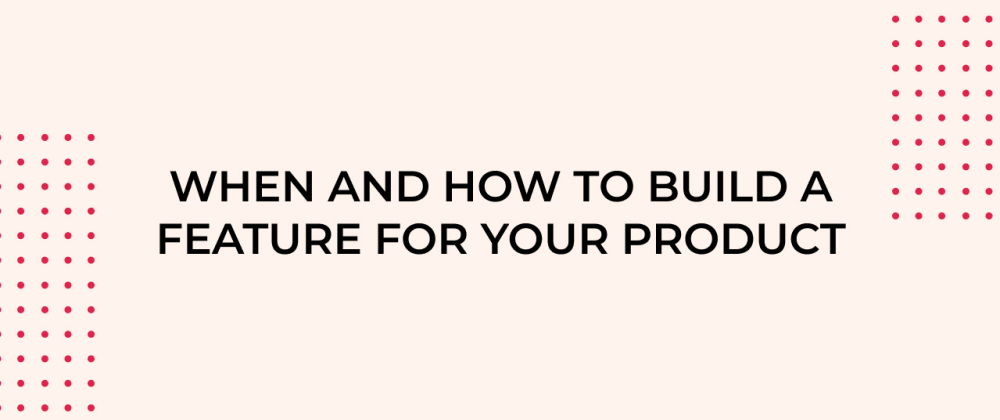 Cover image for How to know what and when to build features for your product