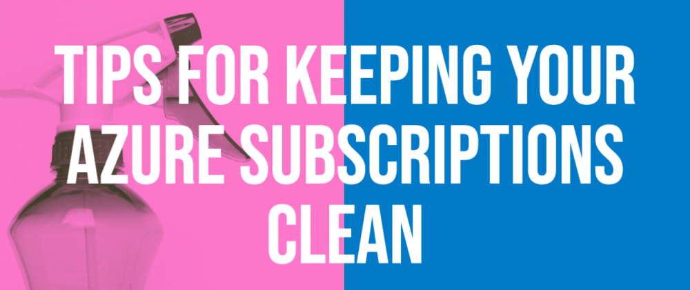 Cover image for Tips for keeping your Azure Subscriptions Clean
