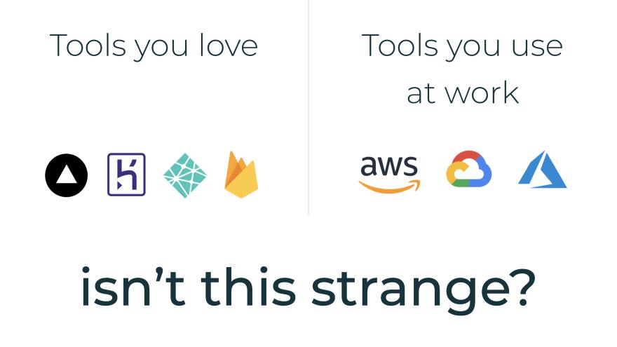 Tools you love: Vercel, Heroku, Firebase, Netlify. Tools you use at work: AWS, GCP, Azure