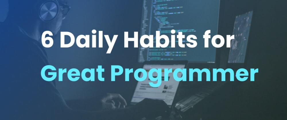 Cover image for 6 Daily Habits for Great Programmer