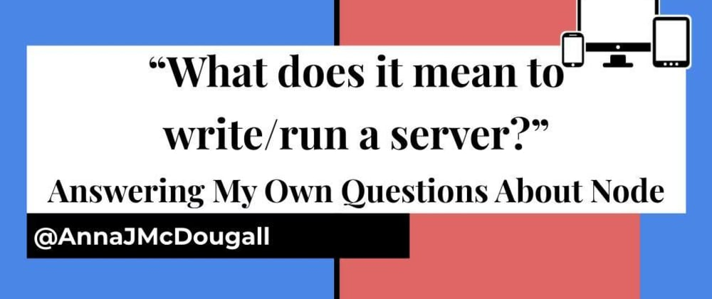 "Cover image for ""What does it mean to write/run a server?"" Answering My Own Questions About NodeJS"