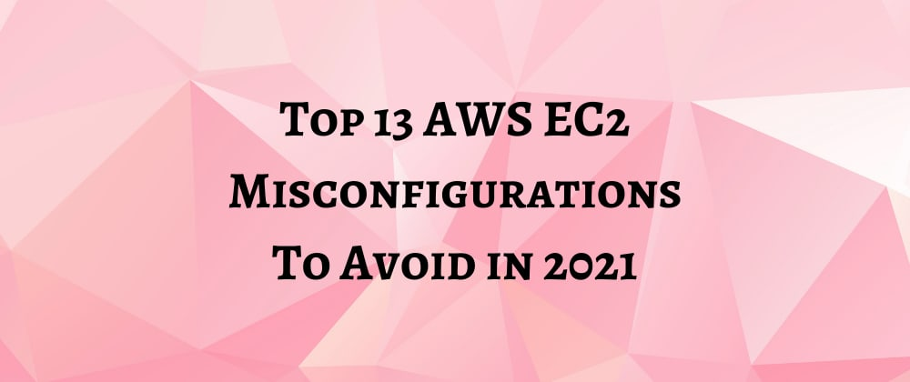 Cover image for Top 13 AWS EC2 Misconfigurations To Avoid in 2021