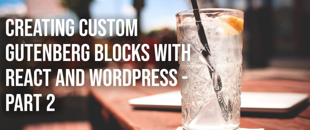 Cover image for Creating Custom Gutenberg Blocks with React and WordPress - Part 2