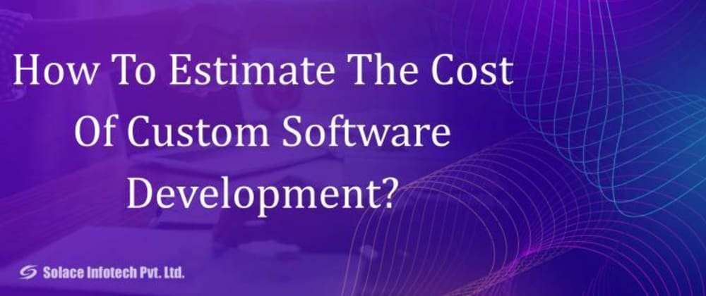 Cover image for How To Estimate The Cost Of Custom Software Development?