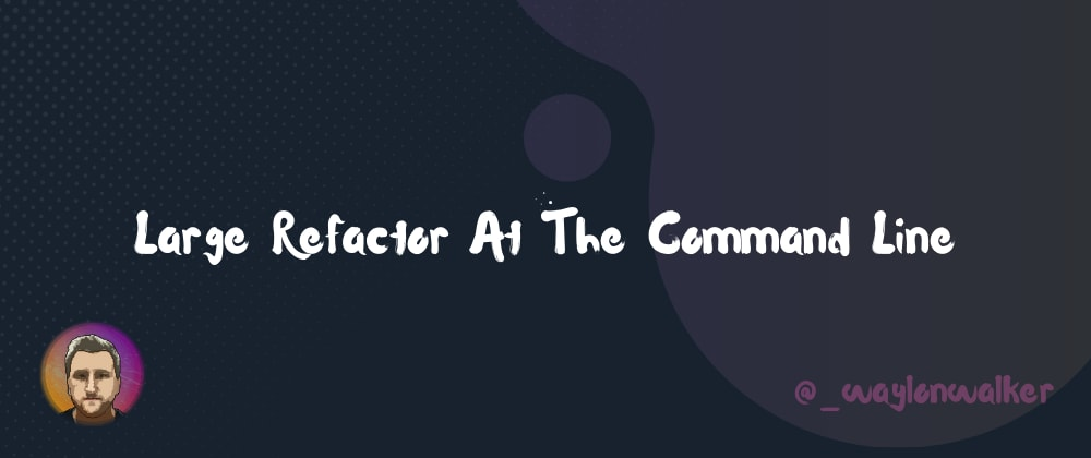 Cover image for Large Refactor At The Command Line ❯