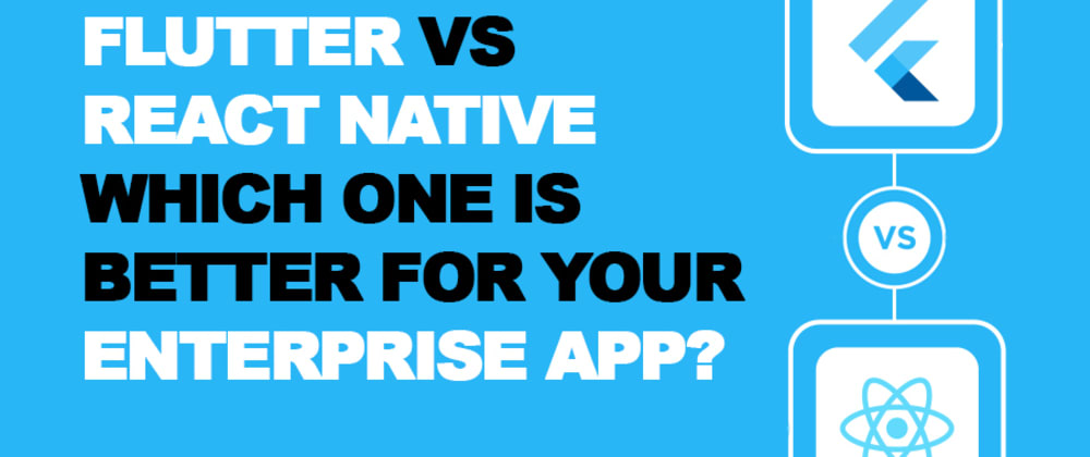 Cover image for Flutter vs. React Native- Which One is Better for Your Enterprise App