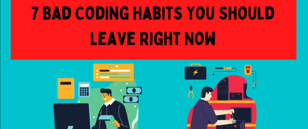 Cover image for 7 Bad Coding Habits You Should Leave Right Now