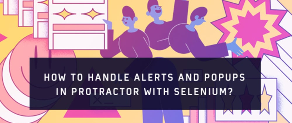 Cover image for How To Handle Alerts And Popups In Protractor With Selenium?
