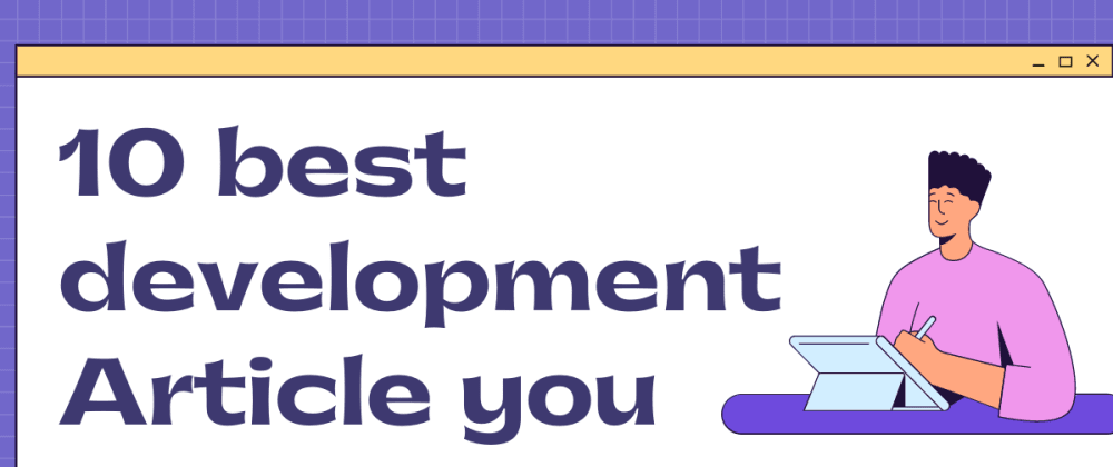 Cover Image for 10 Best Development Articles you can't miss to read