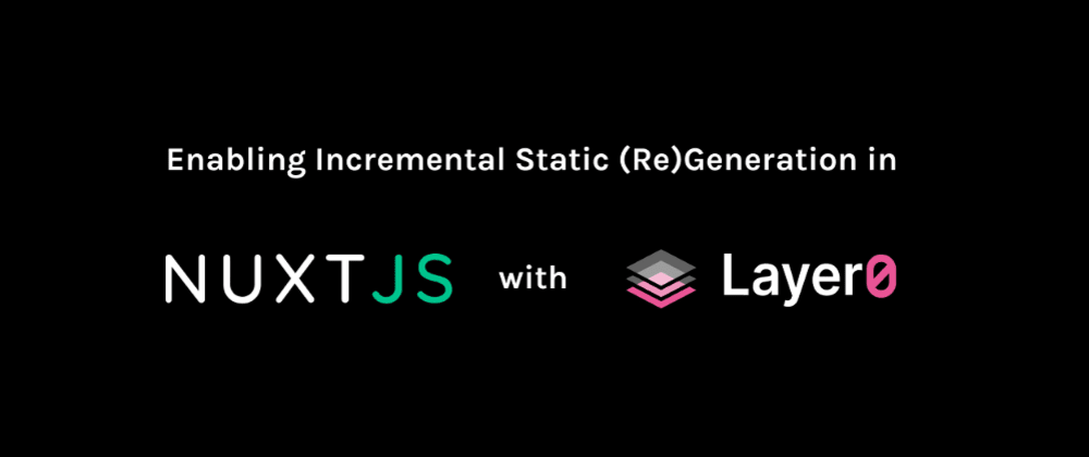 Cover image for Incremental Static (Re)Generation with Nuxt.js and Layer0