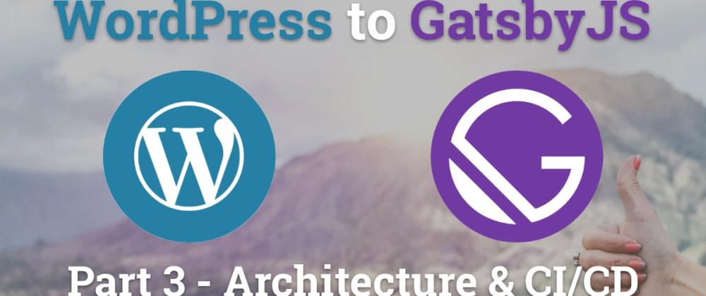Migrating WordPress to GatsbyJS - Architecture & CI/CD