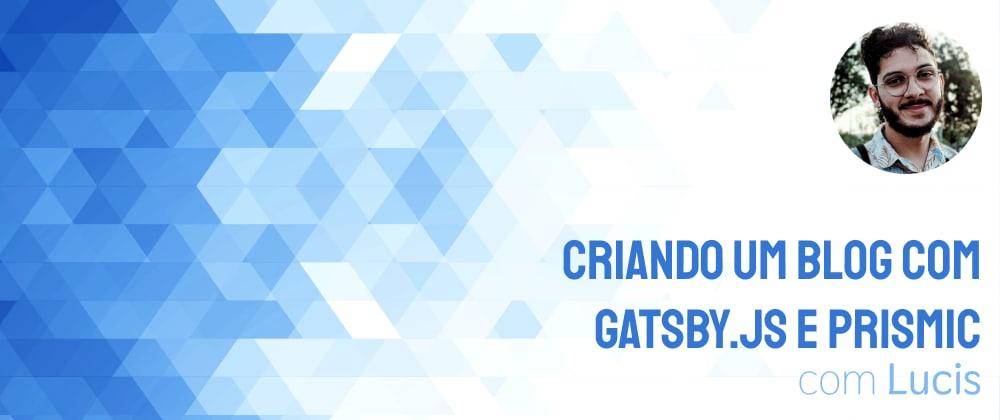 Cover image for Como criar um blog com Gatsby.js e Prismic