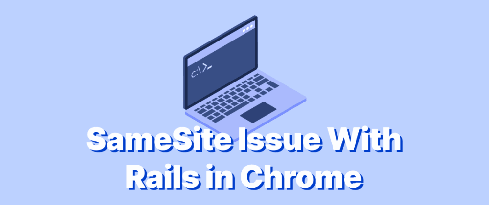 Cover image for SOLVED - SameSite Issue With Rails in Chrome