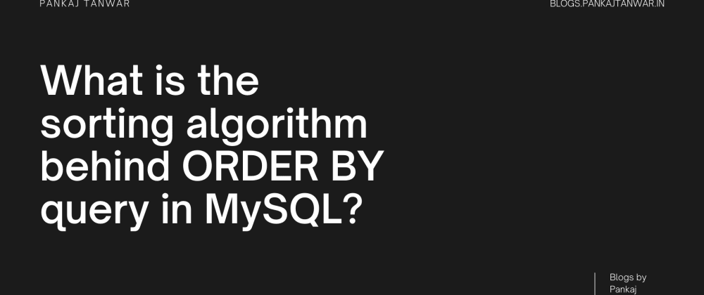 Cover image for What is the sorting algorithm behind ORDER BY query in MySQL?