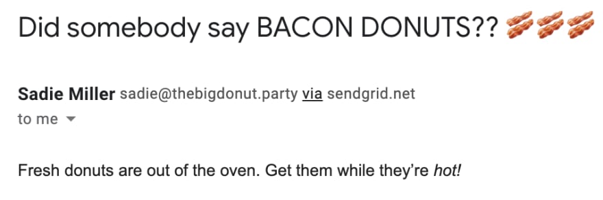 """An email from """"Sadie Miller."""" The subject line is """"Did somebody say BACON DONUTS?? 🥓🥓🥓"""" and the body is """"Fresh donuts are out of the oven. Get them while they're hot!"""""""