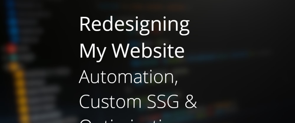 Cover image for Redesigning My Website - Automation, Custom SSG & Optimisations